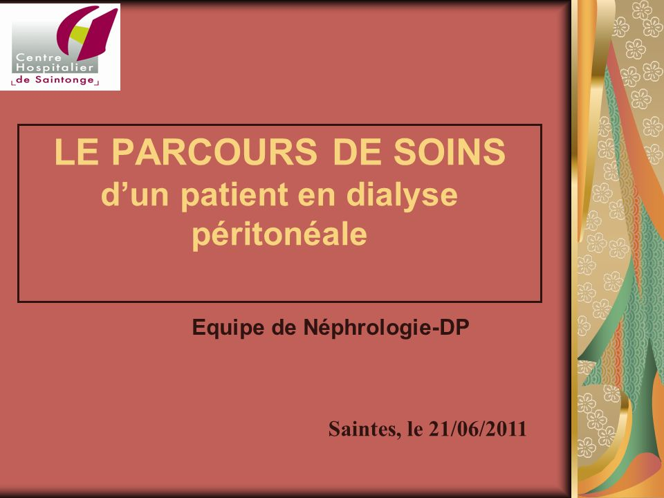 LE PARCOURS DE SOINS dun patient en dialyse péritonéale Saintes, le 21/06/2011 Equipe de Néphrologie-DP