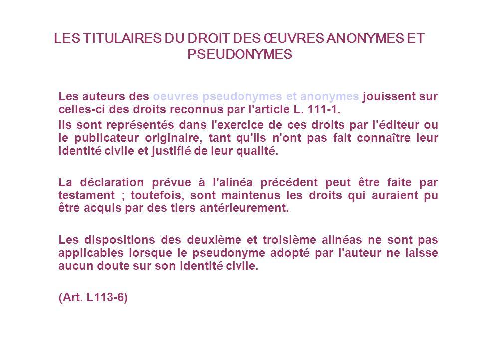 LES TITULAIRES DU DROIT DES ŒUVRES ANONYMES ET PSEUDONYMES Les auteurs des oeuvres pseudonymes et anonymes jouissent sur celles-ci des droits reconnus par l article L.