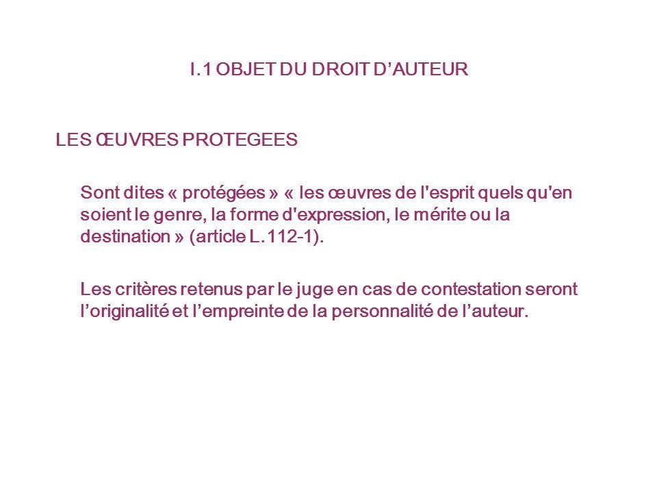 I.1 OBJET DU DROIT DAUTEUR LES ŒUVRES PROTEGEES Sont dites « protégées » « les œuvres de l esprit quels qu en soient le genre, la forme d expression, le mérite ou la destination » (article L.112-1).