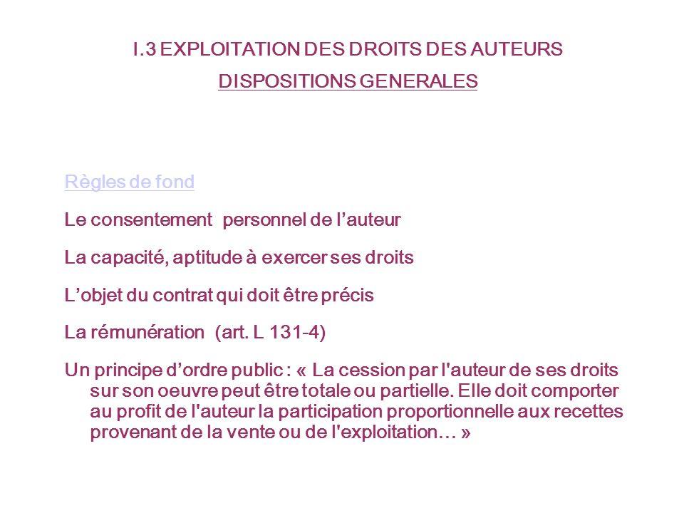I.3 EXPLOITATION DES DROITS DES AUTEURS DISPOSITIONS GENERALES Règles de fond Le consentement personnel de lauteur La capacité, aptitude à exercer ses