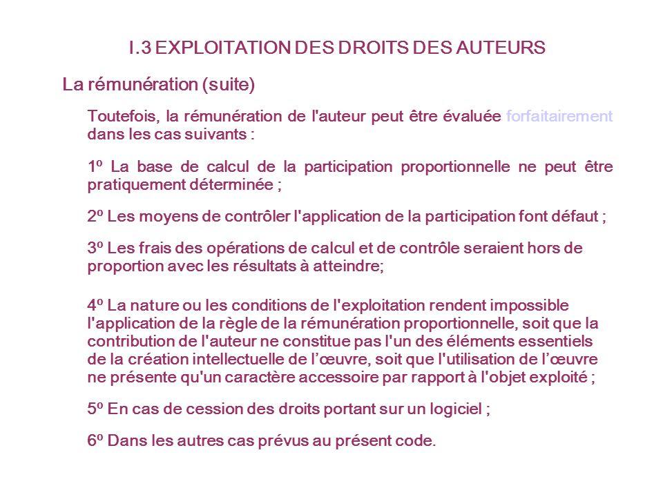 I.3 EXPLOITATION DES DROITS DES AUTEURS La rémunération (suite) Toutefois, la rémunération de l'auteur peut être évaluée forfaitairement dans les cas