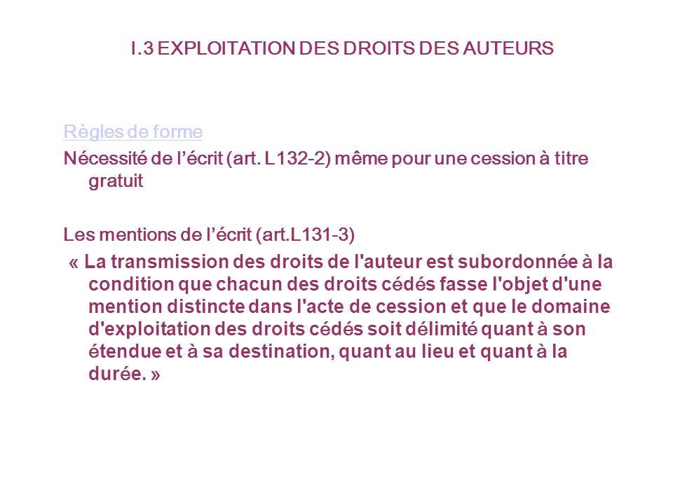 I.3 EXPLOITATION DES DROITS DES AUTEURS Règles de forme Nécessité de lécrit (art. L132-2) même pour une cession à titre gratuit Les mentions de lécrit