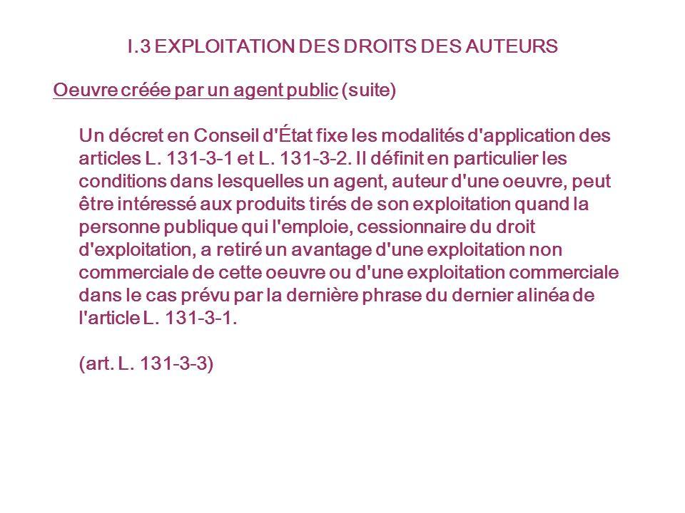I.3 EXPLOITATION DES DROITS DES AUTEURS Oeuvre créée par un agent public (suite) Un décret en Conseil d'État fixe les modalités d'application des arti