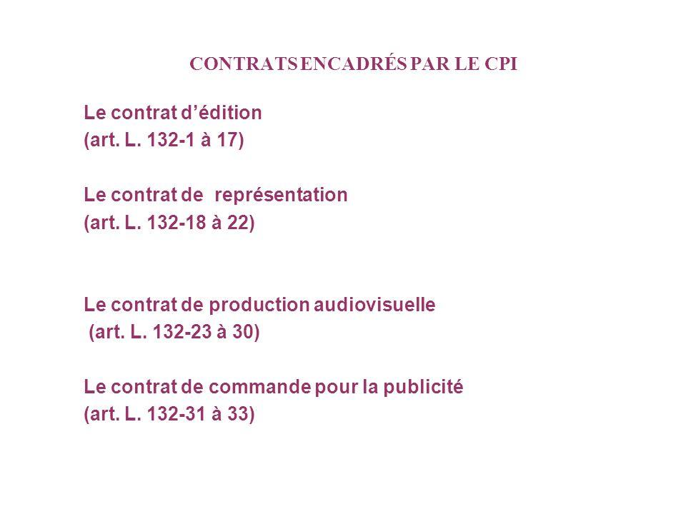 CONTRATS ENCADRÉS PAR LE CPI Le contrat dédition (art. L. 132-1 à 17) Le contrat de représentation (art. L. 132-18 à 22) Le contrat de production audi