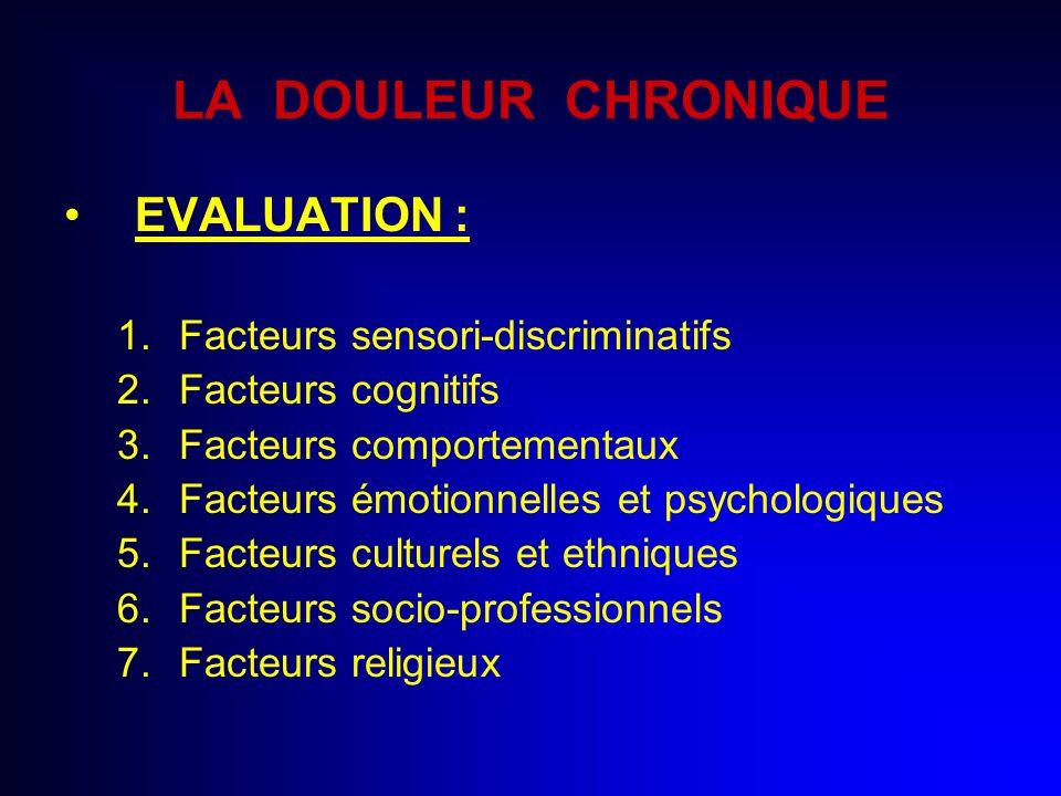 LA DOULEUR CHRONIQUE EVALUATION : 1.Facteurs sensori-discriminatifs 2.Facteurs cognitifs 3.Facteurs comportementaux 4.Facteurs émotionnelles et psycho