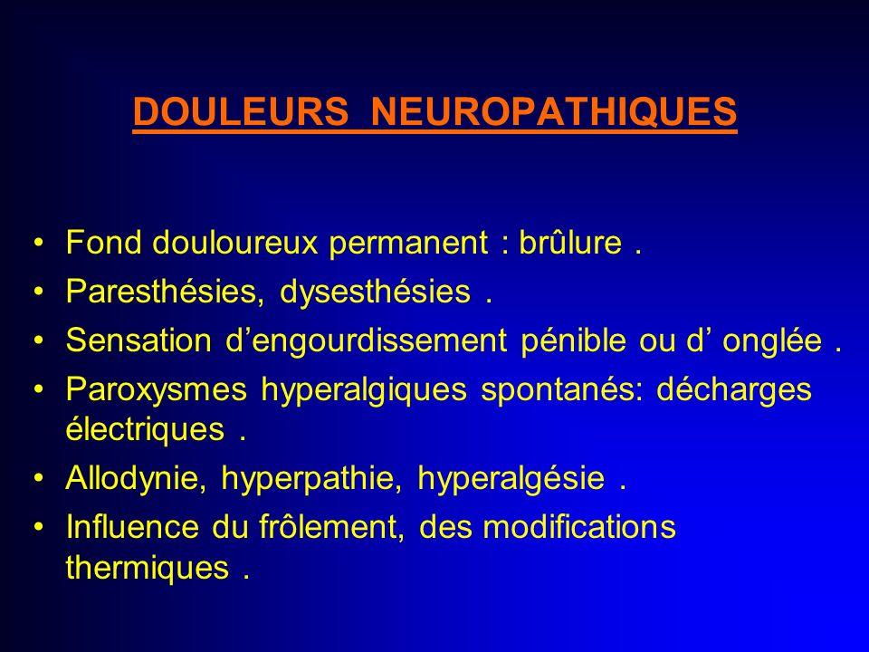 DOULEURS NEUROPATHIQUES Fond douloureux permanent : brûlure. Paresthésies, dysesthésies. Sensation dengourdissement pénible ou d onglée. Paroxysmes hy