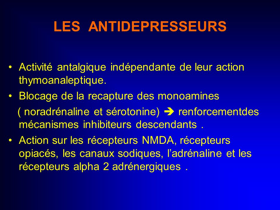 LES ANTIDEPRESSEURS Activité antalgique indépendante de leur action thymoanaleptique. Blocage de la recapture des monoamines ( noradrénaline et séroto