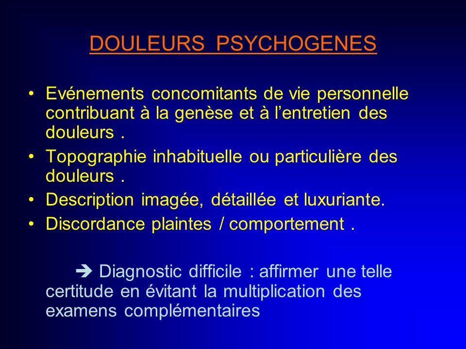 DOULEURS PSYCHOGENES Evénements concomitants de vie personnelle contribuant à la genèse et à lentretien des douleurs. Topographie inhabituelle ou part