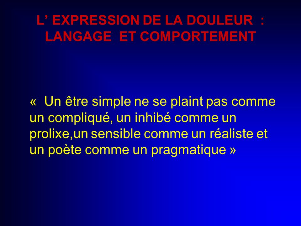 L EXPRESSION DE LA DOULEUR : LANGAGE ET COMPORTEMENT « Un être simple ne se plaint pas comme un compliqué, un inhibé comme un prolixe,un sensible comm
