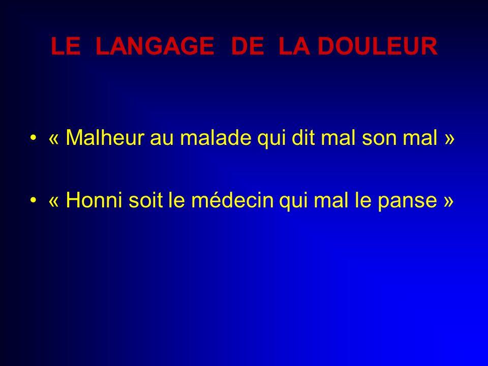 LE LANGAGE DE LA DOULEUR « Malheur au malade qui dit mal son mal » « Honni soit le médecin qui mal le panse »