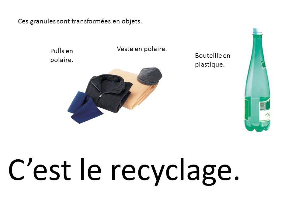 Ces granules sont transformées en objets. Cest le recyclage. Pulls en polaire. Veste en polaire. Bouteille en plastique.