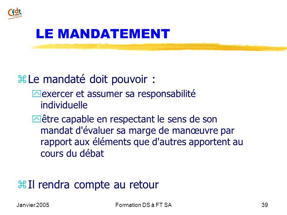 Janvier 2005Formation DS à FT SA39 LE MANDATEMENT z Le mandaté doit pouvoir : y exercer et assumer sa responsabilité individuelle y être capable en re