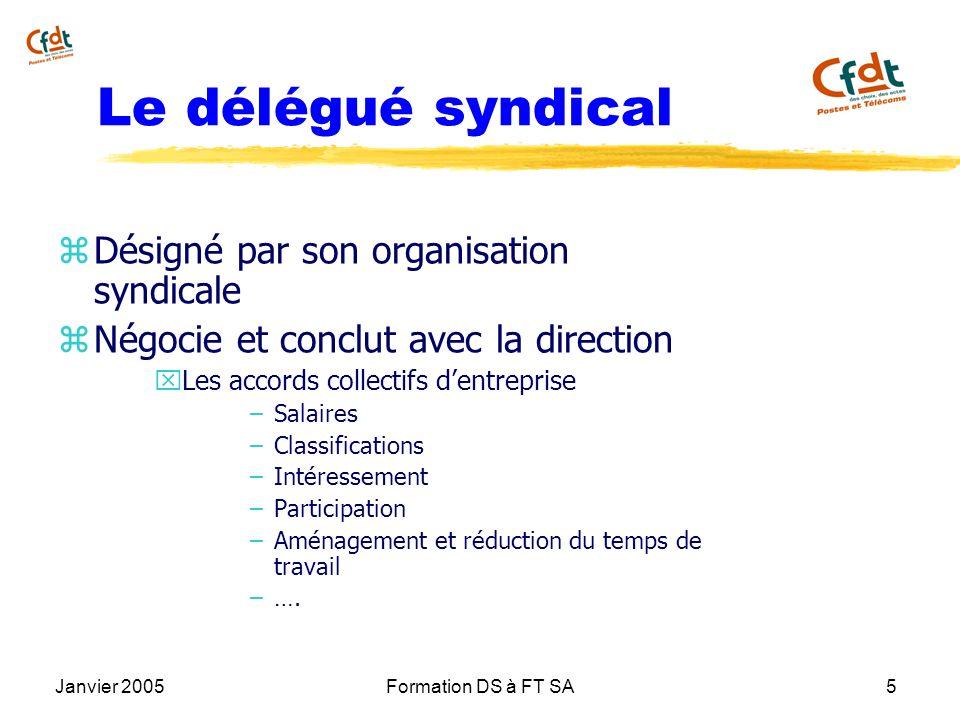 Janvier 2005Formation DS à FT SA5 Le délégué syndical z Désigné par son organisation syndicale z Négocie et conclut avec la direction x Les accords co