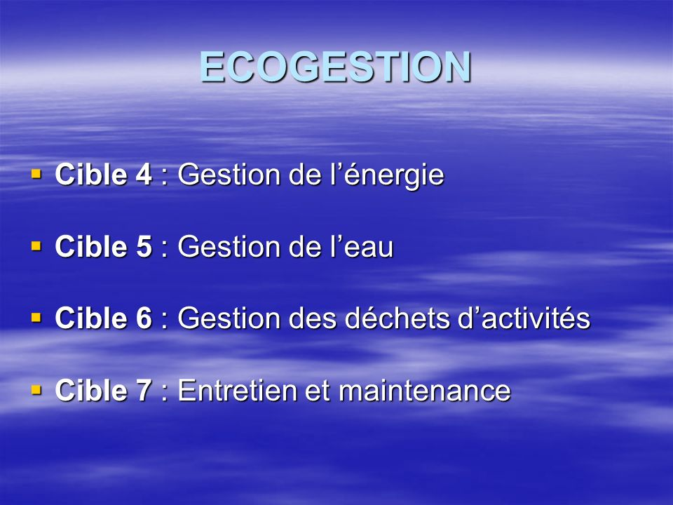 ECOGESTION Cible 4 : Gestion de lénergie Cible 4 : Gestion de lénergie Cible 5 : Gestion de leau Cible 5 : Gestion de leau Cible 6 : Gestion des déchets dactivités Cible 6 : Gestion des déchets dactivités Cible 7 : Entretien et maintenance Cible 7 : Entretien et maintenance