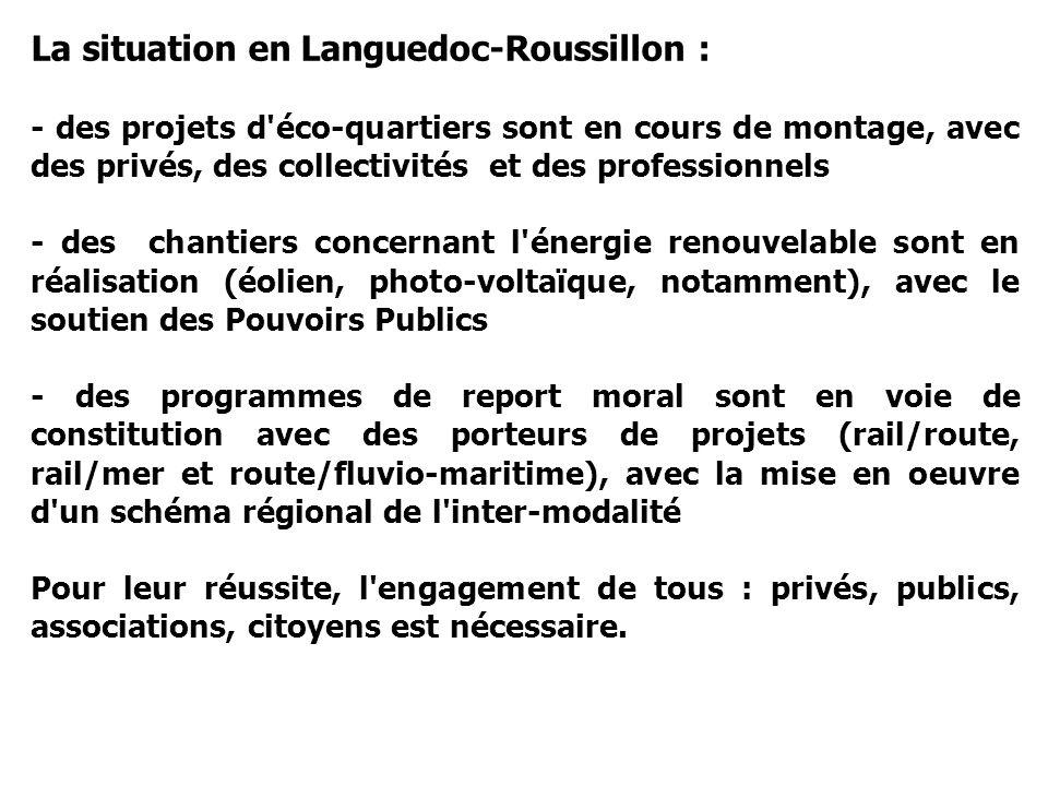 La situation en Languedoc-Roussillon : - des projets d éco-quartiers sont en cours de montage, avec des privés, des collectivités et des professionnels - des chantiers concernant l énergie renouvelable sont en réalisation (éolien, photo-voltaïque, notamment), avec le soutien des Pouvoirs Publics - des programmes de report moral sont en voie de constitution avec des porteurs de projets (rail/route, rail/mer et route/fluvio-maritime), avec la mise en oeuvre d un schéma régional de l inter-modalité Pour leur réussite, l engagement de tous : privés, publics, associations, citoyens est nécessaire.