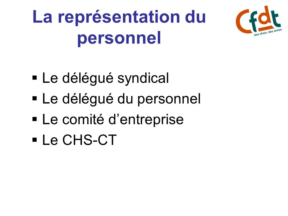 La représentation du personnel Le délégué syndical Le délégué du personnel Le comité dentreprise Le CHS-CT