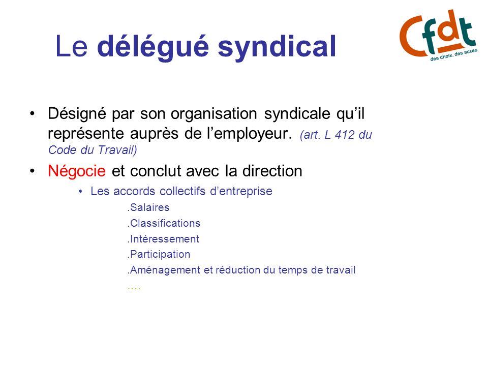 Le délégué syndical Désigné par son organisation syndicale quil représente auprès de lemployeur. (art. L 412 du Code du Travail) Négocie et conclut av