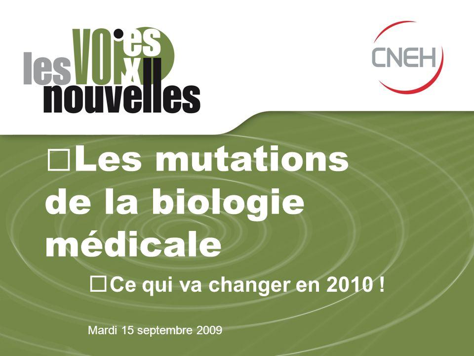 Les mutations de la biologie médicale Ce qui va changer en 2010 ! Mardi 15 septembre 2009