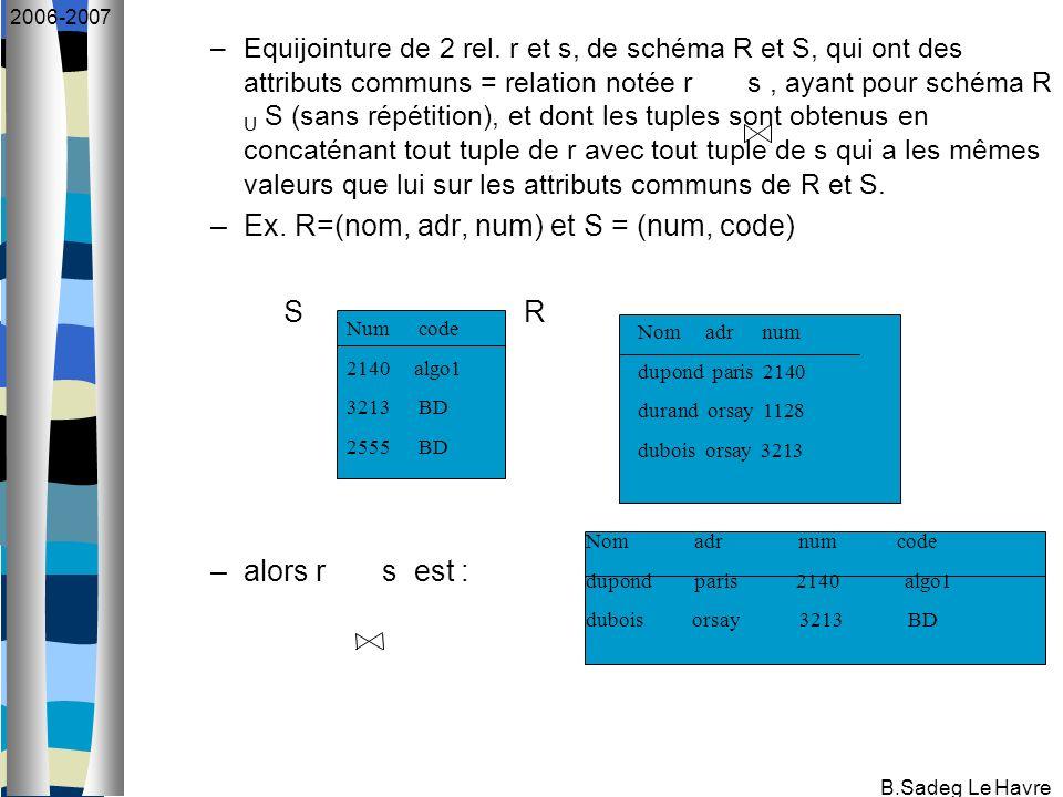 B.Sadeg Le Havre 2006-2007 –Equijointure de 2 rel. r et s, de schéma R et S, qui ont des attributs communs = relation notée r s, ayant pour schéma R U