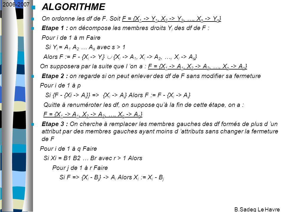B.Sadeg Le Havre 2006-2007 ALGORITHME On ordonne les df de F. Soit F = {X 1 -> Y 1, X 2 -> Y 2, …, X n -> Y n } Etape 1 : on décompose les membres dro