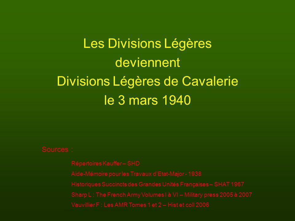 Les Divisions Légères deviennent Divisions Légères de Cavalerie le 3 mars 1940 Sources : Répertoires Kauffer – SHD Aide-Mémoire pour les Travaux dEtat