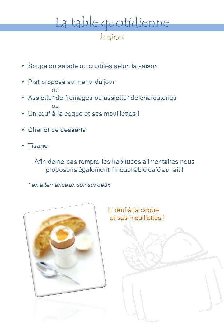 Soupe ou salade ou crudités selon la saison Plat proposé au menu du jour ou Assiette * de fromages ou assiette * de charcuteries ou Un œuf à la coque et ses mouillettes .