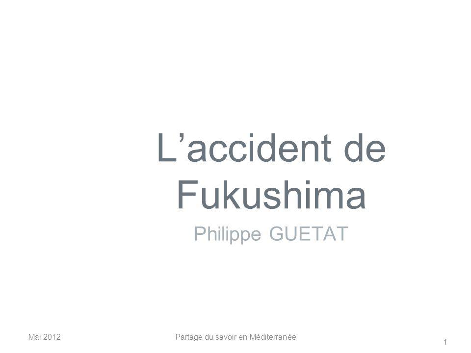 Laccident de Fukushima Philippe GUETAT Mai 2012 1 Partage du savoir en Méditerranée