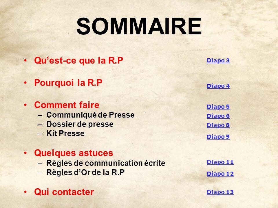 SOMMAIRE Quest-ce que la R.P Pourquoi la R.P Comment faire –Communiqué de Presse –Dossier de presse –Kit Presse Quelques astuces –Règles de communicat