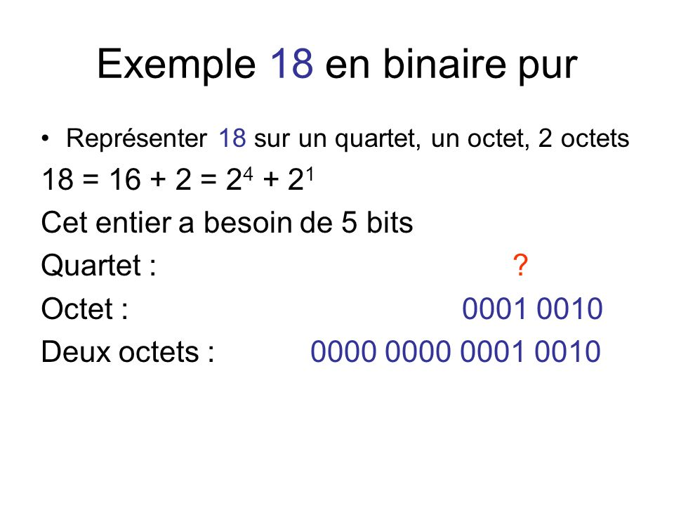 Exemple 18 en binaire pur Représenter 18 sur un quartet, un octet, 2 octets 18 = 16 + 2 = 2 4 + 2 1 Cet entier a besoin de 5 bits Quartet : ? Octet :