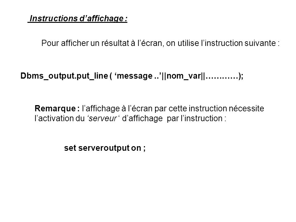 Instructions daffichage : Pour afficher un résultat à lécran, on utilise linstruction suivante : Dbms_output.put_line ( message..||nom_var||…………); Rem