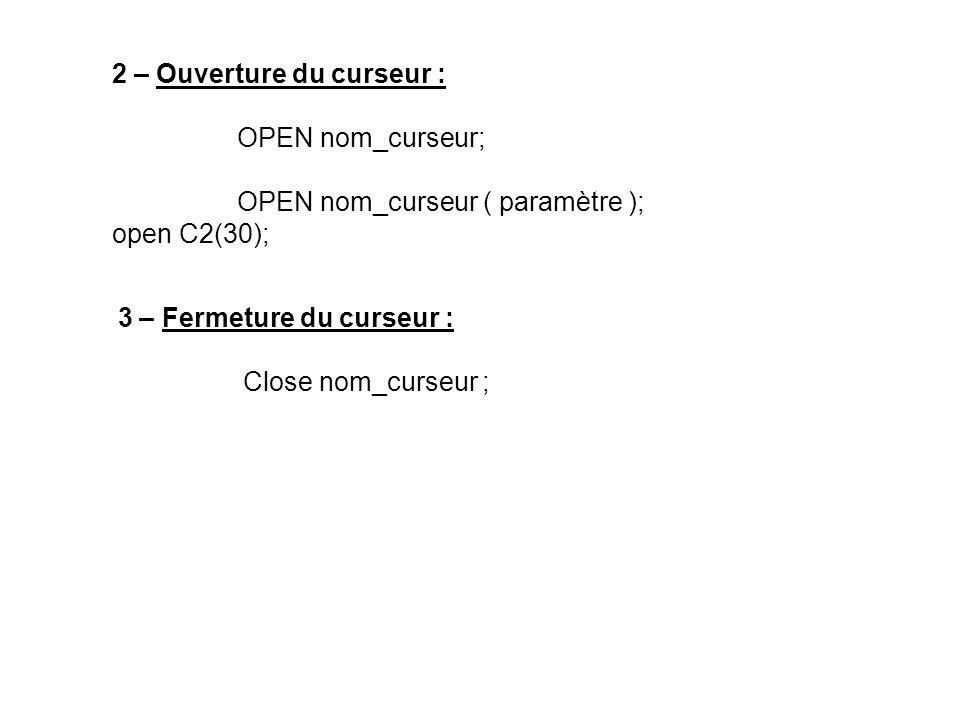 2 – Ouverture du curseur : OPEN nom_curseur; OPEN nom_curseur ( paramètre ); open C2(30); 3 – Fermeture du curseur : Close nom_curseur ;