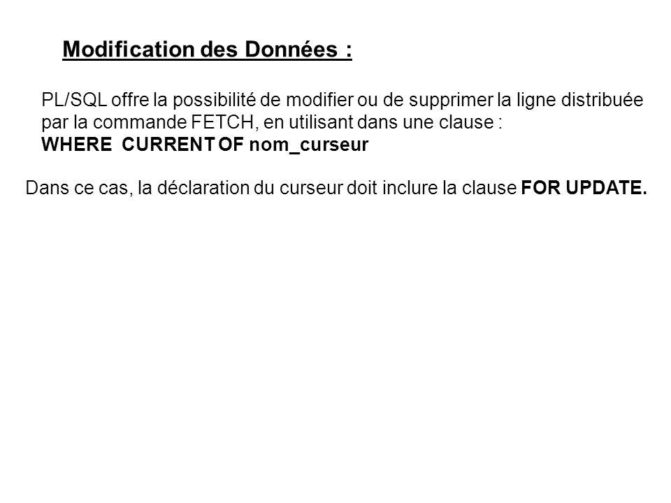 Modification des Données : PL/SQL offre la possibilité de modifier ou de supprimer la ligne distribuée par la commande FETCH, en utilisant dans une clause : WHERE CURRENT OF nom_curseur Dans ce cas, la déclaration du curseur doit inclure la clause FOR UPDATE.