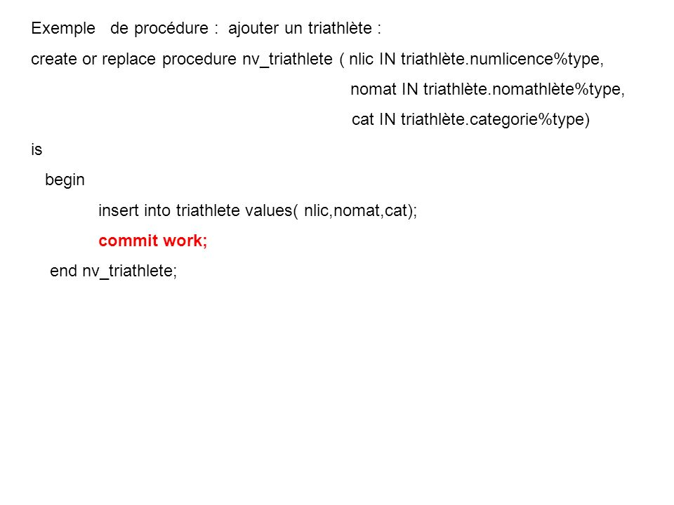 Exemple de procédure : ajouter un triathlète : create or replace procedure nv_triathlete ( nlic IN triathlète.numlicence%type, nomat IN triathlète.nom