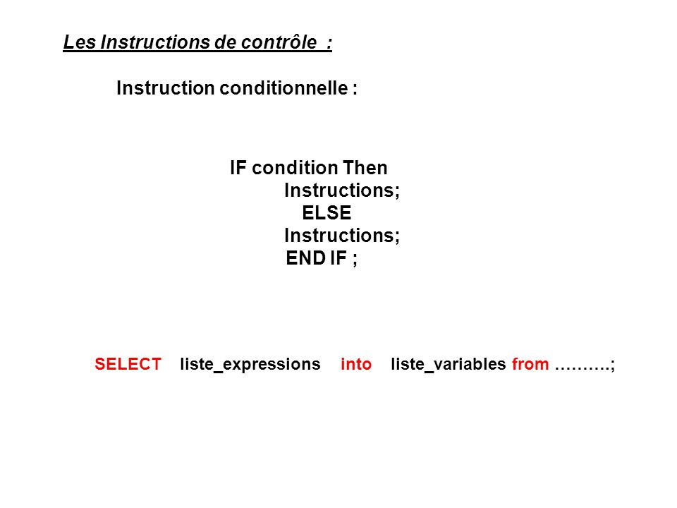 Les Instructions de contrôle : IF condition Then Instructions; ELSE Instructions; END IF ; Instruction conditionnelle : SELECT liste_expressions into