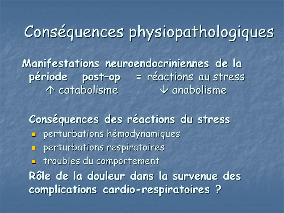 Conséquences physiopathologiques Manifestations neuroendocriniennes de la période post–op = réactions au stress catabolisme anabolisme Manifestations