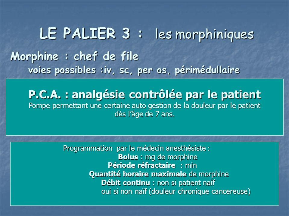 LE PALIER 3 : les morphiniques LE PALIER 3 : les morphiniques Morphine : chef de file voies possibles :iv, sc, per os, périmédullaire P.C.A. : analgés