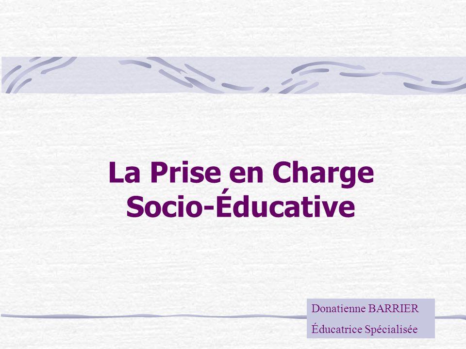 La Prise en Charge Socio-Éducative Donatienne BARRIER Éducatrice Spécialisée