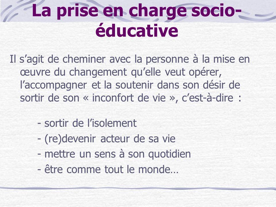 La prise en charge socio- éducative Il sagit de cheminer avec la personne à la mise en œuvre du changement quelle veut opérer, laccompagner et la sout