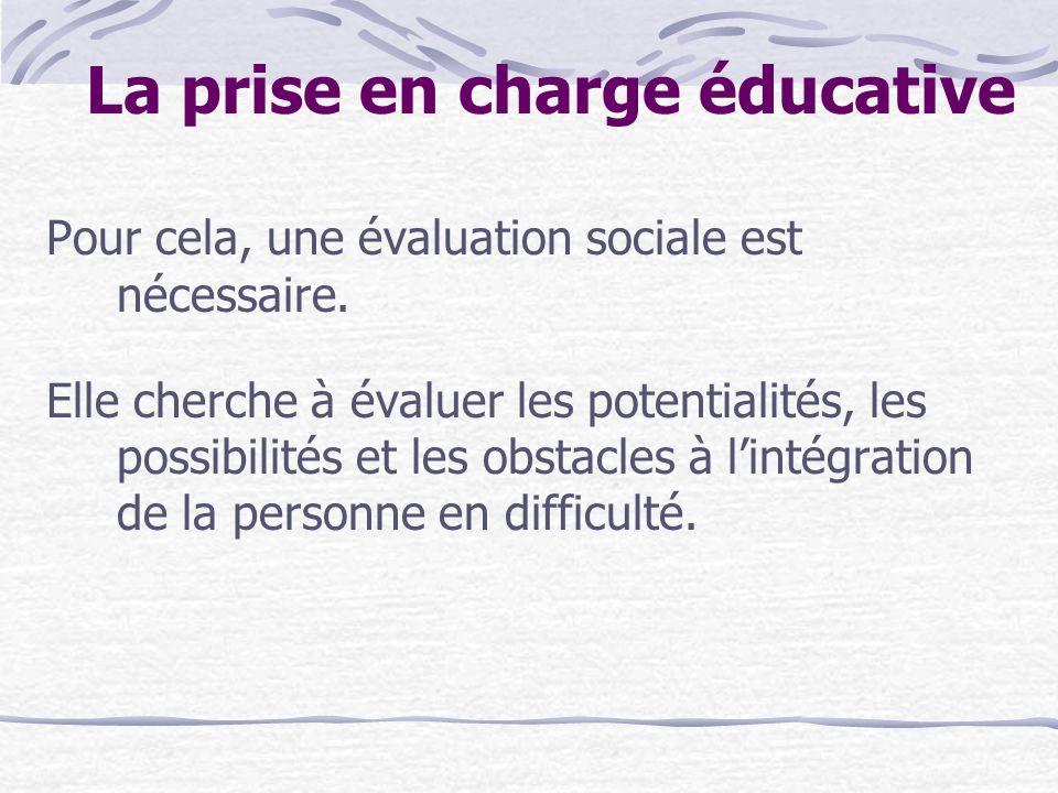 La prise en charge éducative Pour cela, une évaluation sociale est nécessaire. Elle cherche à évaluer les potentialités, les possibilités et les obsta