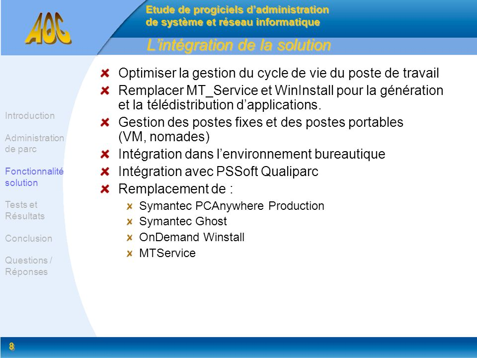 9 9 Limpacte sur léquipe bureautique Préparation des masters Les achats et gestions des contrats Préparation des packages applicatif Préparation des postes : AOC & PSSoft Qualiparc Télédistribution de logiciels : AOC & PSSoft Qualiparc Personnalisation des postes (reproduction de configurations) Prise de main à distance (PcAnywhere ou autre) Support : ELDA, AOC & PSSoft Qualiparc Inventaire à jour et dynamique jumelé à Qualiparc Gestion de parc pour les filiales Suivi des opérations Etude de progiciels dadministration de système et réseau informatique Introduction Administration de parc Fonctionnalité solution Tests et Résultats Conclusion Questions / Réponses