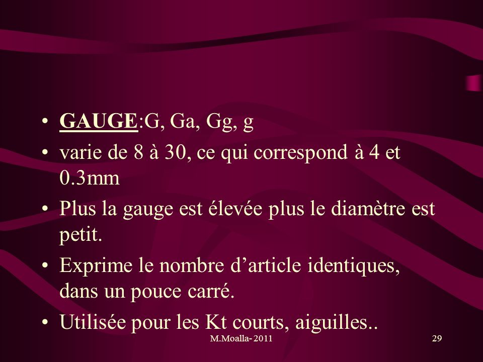 M.Moalla- 201129 GAUGE:G, Ga, Gg, g varie de 8 à 30, ce qui correspond à 4 et 0.3mm Plus la gauge est élevée plus le diamètre est petit. Exprime le no