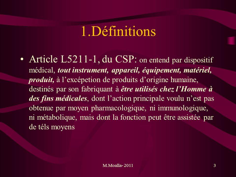 M.Moalla- 20113 1.Définitions Article L5211-1, du CSP: on entend par dispositif médical, tout instrument, appareil, équipement, matériel, produit, à l