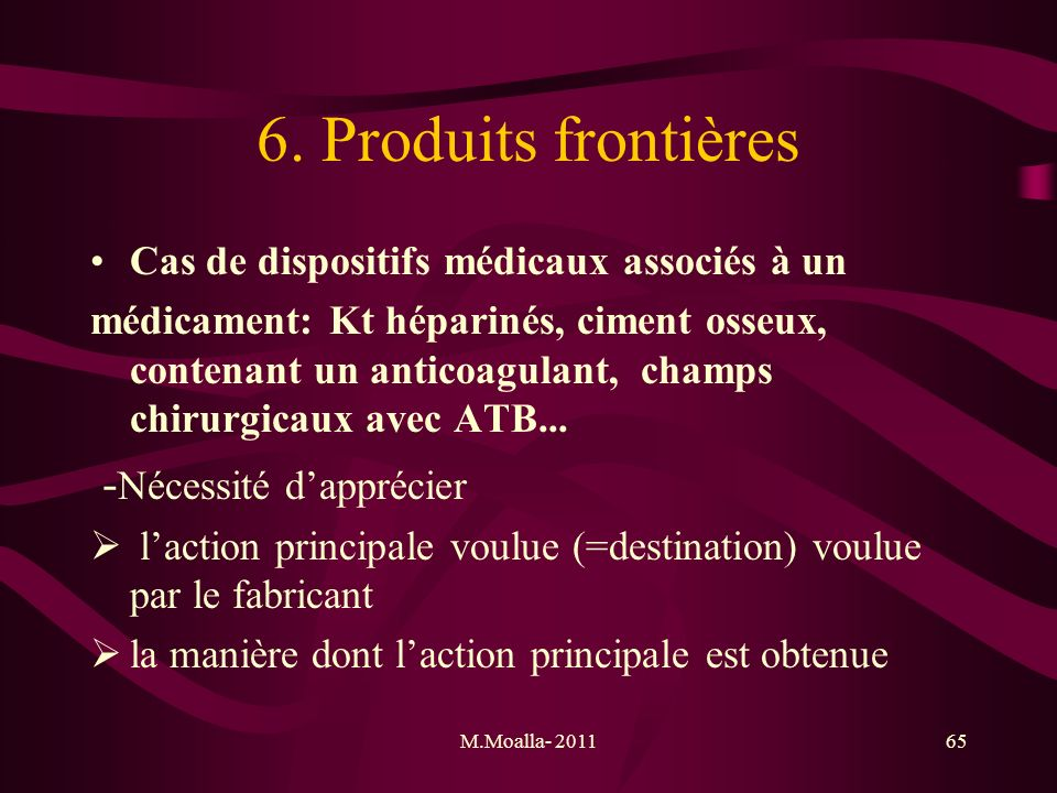 M.Moalla- 201165 6. Produits frontières Cas de dispositifs médicaux associés à un médicament: Kt héparinés, ciment osseux, contenant un anticoagulant,