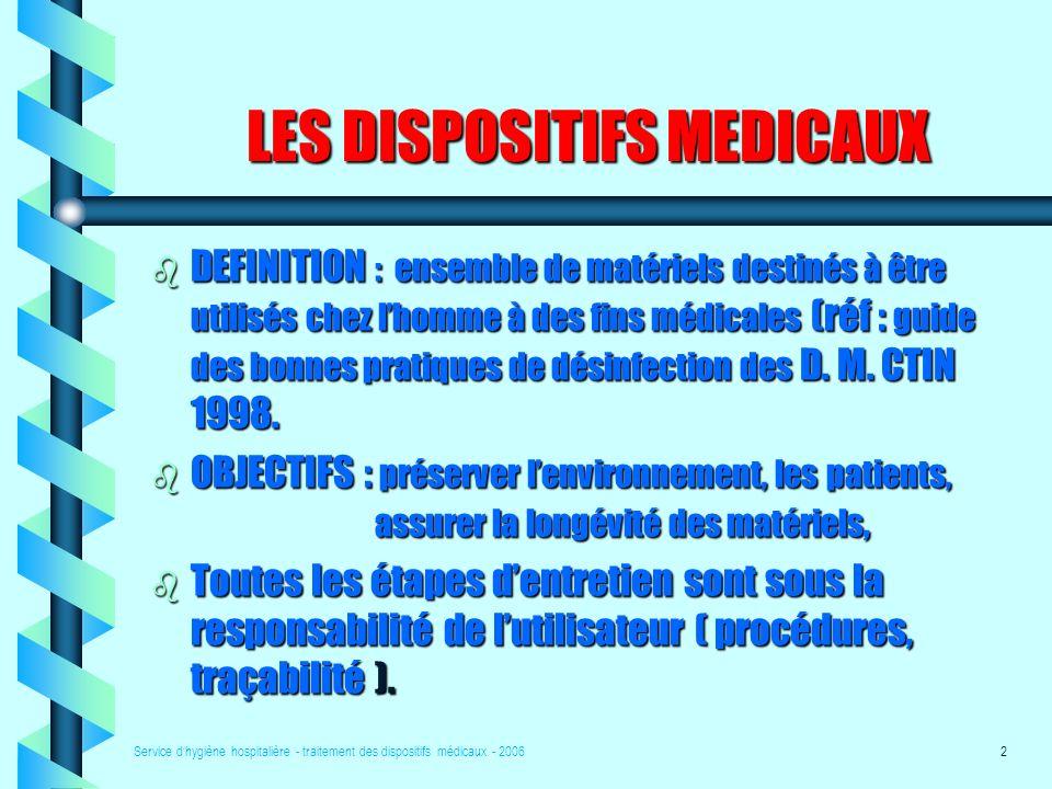 Service dhygiène hospitalière - traitement des dispositifs médicaux - 20062 LES DISPOSITIFS MEDICAUX b DEFINITION : ensemble de matériels destinés à être utilisés chez lhomme à des fins médicales (réf : guide des bonnes pratiques de désinfection des D.