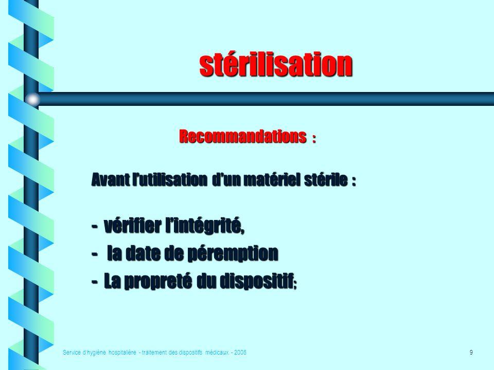 Service dhygiène hospitalière - traitement des dispositifs médicaux - 20069 stérilisation Recommandations : Avant lutilisation dun matériel stérile : -vérifier lintégrité, - la date de péremption -La propreté du dispositif ;