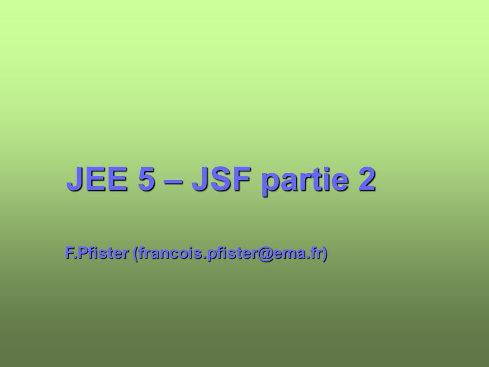 JEE 5 – JSF partie 2 F.Pfister (francois.pfister@ema.fr)