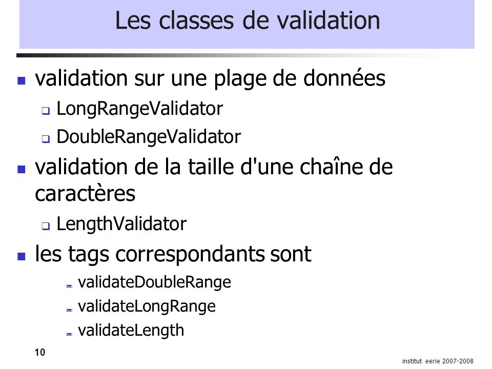 10 institut eerie 2007-2008 Les classes de validation validation sur une plage de données LongRangeValidator DoubleRangeValidator validation de la tai
