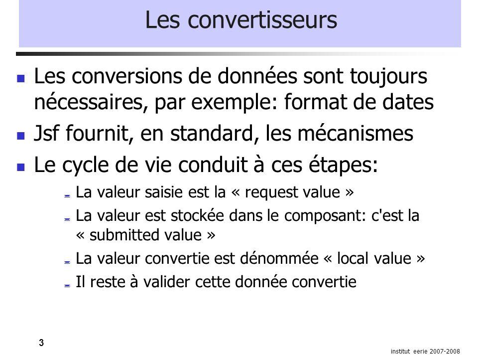 3 institut eerie 2007-2008 Les convertisseurs Les conversions de données sont toujours nécessaires, par exemple: format de dates Jsf fournit, en standard, les mécanismes Le cycle de vie conduit à ces étapes: La valeur saisie est la « request value » La valeur est stockée dans le composant: c est la « submitted value » La valeur convertie est dénommée « local value » Il reste à valider cette donnée convertie