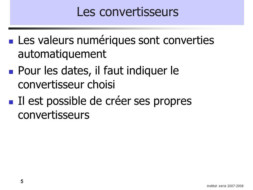 5 institut eerie 2007-2008 Les convertisseurs Les valeurs numériques sont converties automatiquement Pour les dates, il faut indiquer le convertisseur choisi Il est possible de créer ses propres convertisseurs
