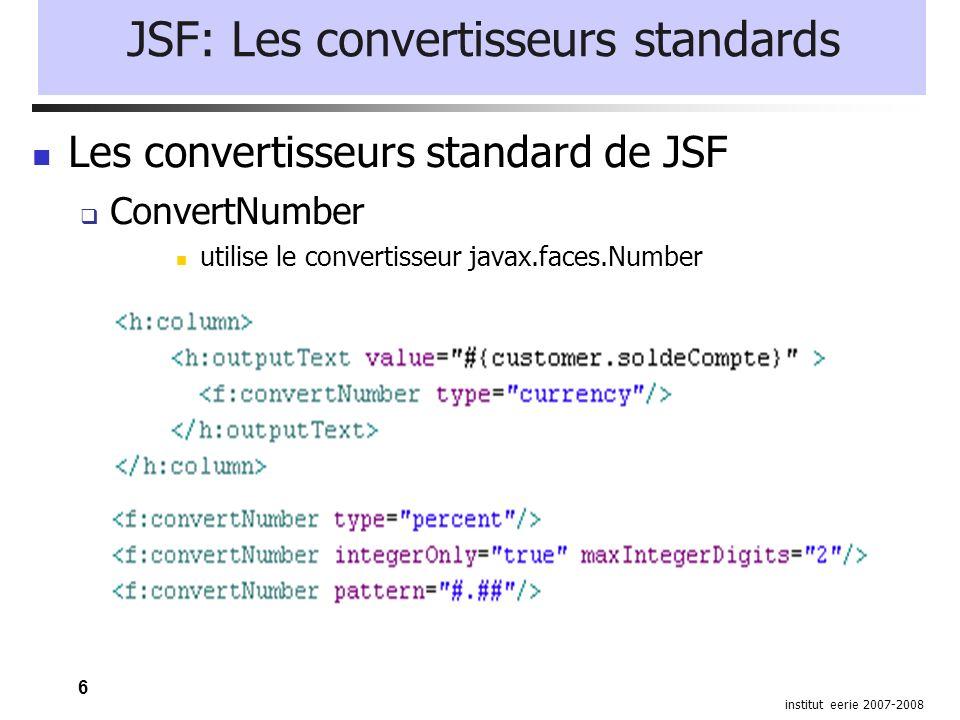 6 institut eerie 2007-2008 JSF: Les convertisseurs standards Les convertisseurs standard de JSF ConvertNumber utilise le convertisseur javax.faces.Number